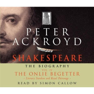 Shakespeare - The Biography: Vol IV: The Onlie Begetter: The Onlie Begetter: Literary Stardom and Royal Patronage (C. 1601 - Death, 1616) v. 4
