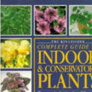 Kingfisher Complete Guide to Indoor and Conservatory Plants (Larousse Complete Guides)