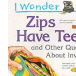 I Wonder Why Zips Have Teeth and Other Questions About Inventions (I wonder why series)