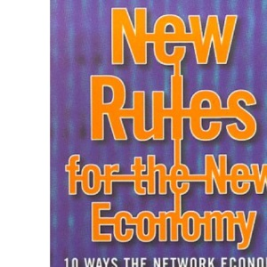 New Rules for the New Economy : 10 Ways the Network Economy is Changing Everything