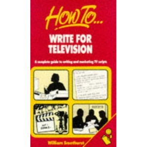 How to Write for Television: A Complete Guide to Writing and Marketing TV Scripts