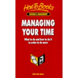 Managing Your Time: What to do and How to do it in Order to Do More (How to books)