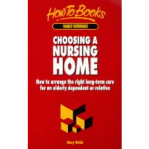 Choosing a Nursing Home: How to Arrange the Right Longterm Care for an Elderly Dependant or Relative