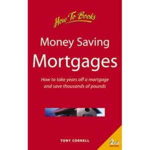 Money-saving Mortgages: How to Take Years Off a Mortgage and Save Thousands of Pounds