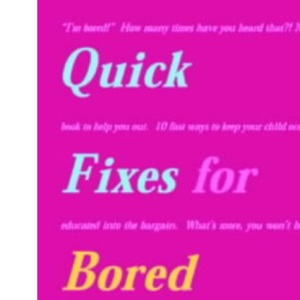 Quick Fixes for Bored Kids: 10 Fast Ways to Keep Your Child Occupied, and Educated into the Bargain