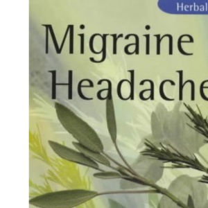 Migraine and Headaches: Symptoms, Causes, Orthodox Treatment - And How Herbal Medicine Will Help (Herbal Health)