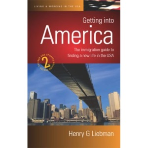 Getting into America: The Immigration Guide to Finding a New Life in the USA (How to)