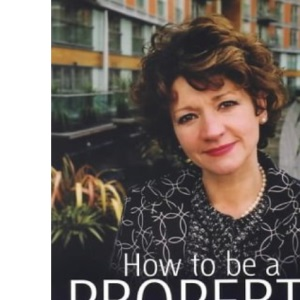 How to Be a Property Millionaire: From Coronation Street to Canary Wharf - Annie Hulley - Her Self-help Guide to Property Investment