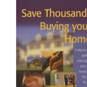 Save Thousands Buying Your Home: A Step-by-step Guide to Reducing the Price of a House and the Cost of Your Mortgage