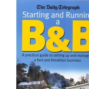 Starting and Running a B and B: A Practical Guide to Setting Up and Managing a Bed and Breakfast Business