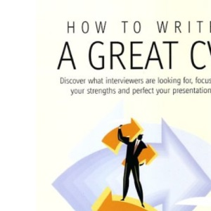 How to Write a Great CV: Discover What Interviewers Are Looking For, Focus on Your Strengths and Perfect Your Presentation