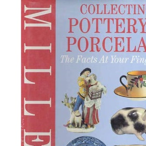 Miller's Collecting Pottery and Porcelain: The Facts at Your Fingertips (Millers Facts at Yr Fingertips)