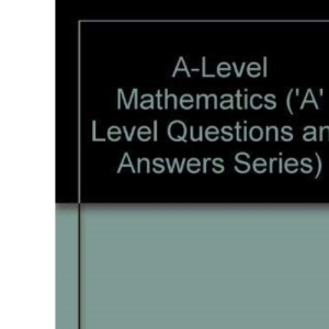 A-Level Mathematics ('A' Level Questions and Answers Series)