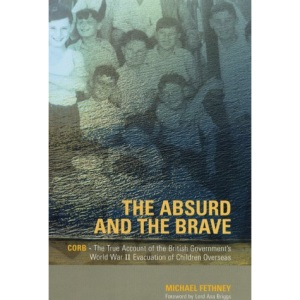 The Absurd and the Brave: C.O.R.B. - the True Account of the British Government's World War II Evacuation of Children Overseas