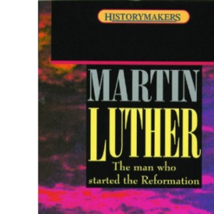 Martin Luther: The Man who Started the Reformation (History Makers S)