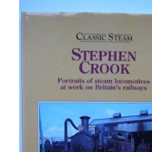 Classic Steam: Stephen Crook - Portraits of Steam Locomotives at Work on Britain's Railways