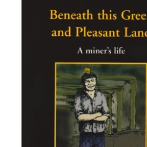 Beneath This Green and Pleasant Land: A Miner's Life