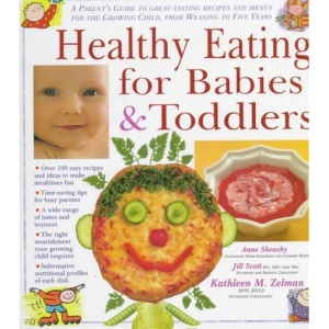 Healthy Eating for Babies and Toddlers: A Parent's Guide to Great Tasting Recipes and Menus for the Growing Child, from Weaning to Five Years