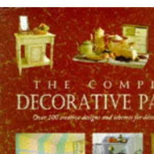 The Complete Decorative Painter :  Over 100 Creative Designs And Schemes For Decorating Your Home