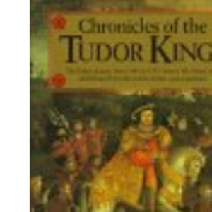Chronicles of the Tudor Kings : The Tudor Dynasty from 1485-1553 - Henry VII, Henry VIII and Edward IV in the Words of Their Contemporaries