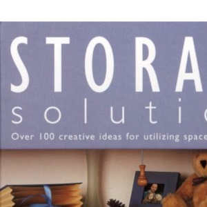 Storage Solutions: Over 100 Creative Ideas for Utilizing Space Around the Home