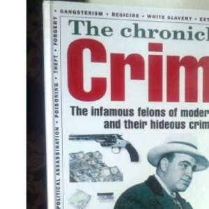 The Chronicle Of Crime - The Infamous Felons Of Modern History And Their Hideous Crimes