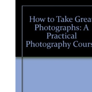 How to Take Great Photographs: A Practical Photography Course