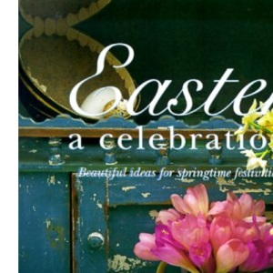 Easter: A Celebration - Beautiful Ideas for Springtime Festivities (Easter Gift Book)