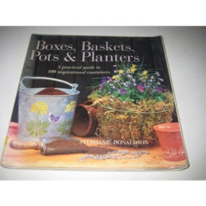 Boxes, Baskets, Pots and Tubs: A Practical Guide to 100 Inspirational Containers