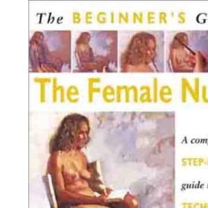 Beginner's Guide: The Female Nude (Beginner's Guide to Needlecrafts)