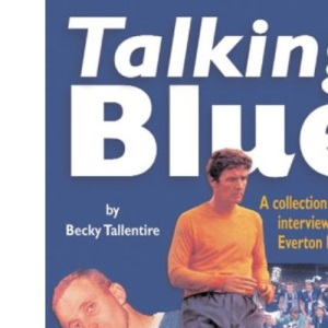 Talking Blue: A Collection of Candid Interviews with Everton Heroes