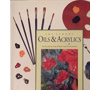 Oils & Acrylics: Step-by-Step Teaching through Inspirational Projects (Art School)