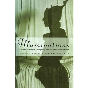 Illuminations: Women Writing on Photography from the 1850's to the Present
