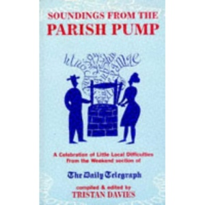 Soundings from the Parish Pump: A Celebration of Little Local Difficulties, from the Pages of the Daily Telegraph
