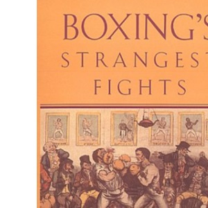 Boxing's Strangest Fights: Incredible But True Encounters from Over 250 Years of Boxing History