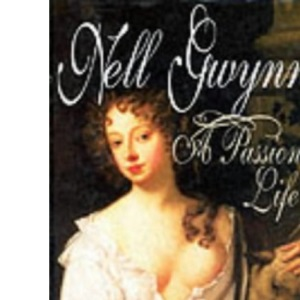 Nell Gwynne: A Passionate Life
