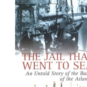JAIL THAT WENT TO SEA: An Untold Story of the Battle of the Atlantic,1941-42
