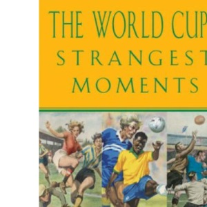 The World Cup's Strangest Moments: Oddball Characters and Memorable Matches from over 75 Years of Football's Greatest Tournament (Strangest Series)