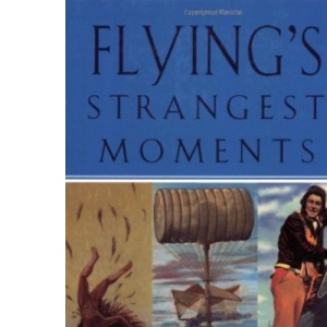 Flying's Strangest Moments: Extraordinary But True Stories from Over 1100 Years of Aviation History