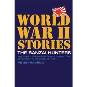 The Banzai Hunters: The Forgotten Armada of Little Ships That Defeated the Japanese, 1944-5