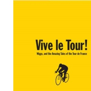 Vive Le Tour!: Amazing Tales from the World's Greatest Bike Race: Amazing Tales of the Tour De France