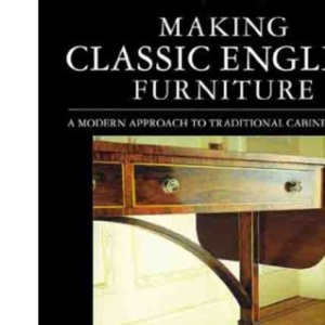 Making Classic English Furniture: A Modern Approach to Traditional Cabinet Making