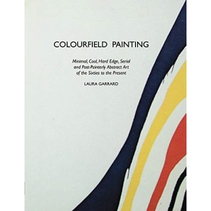 Colourfield Painting: Minimal, Cool, Hard Edge, Serial and Post-Painterly Abstract Art of the Sixties to the Present (Painters S.)