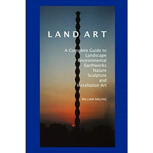 Land Art: A Complete Guide to Landscape, Environmental, Earthworks, Nature, Sculpture and Installation Art
