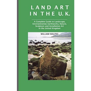 Land Art in the U.K.: A Complete Guide to Landscape, Environmental, Earthworks, Nature, Sculpture and Installation Art in the United Kingdom (Sculptors)