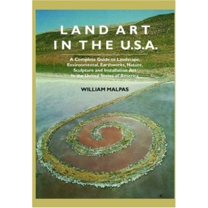 Land Art In the U.S.: A Complete Guide To Landscape, Environmental, Earthworks, Nature, Sculpture and Installation Art In the United States (Sculptors)