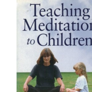 Teaching Meditation to Children: A Practical Guide to the Use and Benefits of Meditation Techniques: A Practical Guide to the Use and Benefits of Basic Meditation Techniques