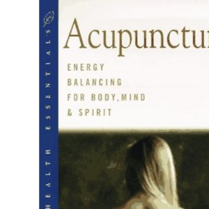 Acupuncture: Energy Balancing for Mind, Body and Spirit (Health essentials)