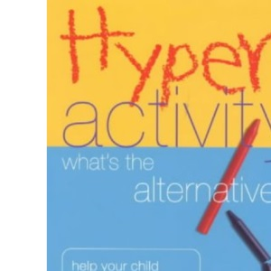 Hyperactivity: What's the Alternative? - Help Your Child Overcome Attention Deficit Hyperactivity Disorder