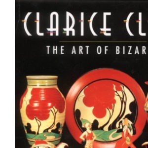 Clarice Cliff: The Art of Bizarre: The Art of the Bizarre